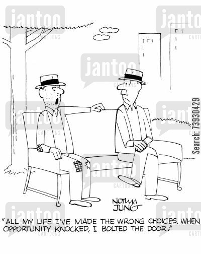 life choice cartoon humor: 'All my life I've made the wrong choices. When opportunity knocked, I bolted the door.'