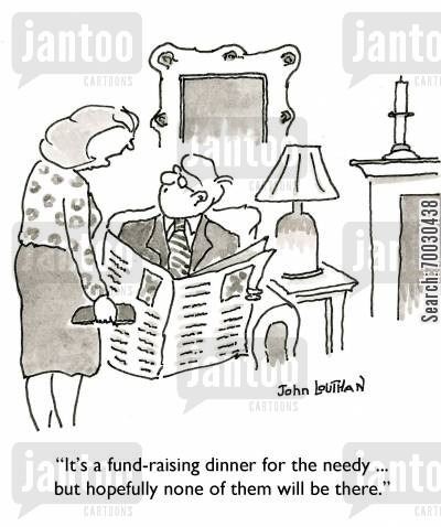 charitable cartoon humor: 'It's a fund-raising dinner for the needy ... but hopefully none of them will be there.'