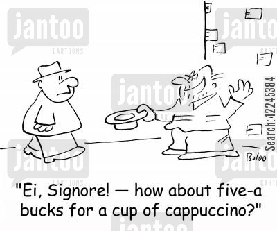 cappuccino cartoon humor: 'Ei, Signore! -- how about five-a bucks for a cup of cappuccino?'