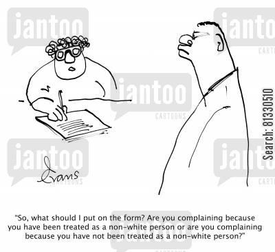 racism cartoon humor: 'So, what should I put on the form? Are you complaining because you have been treated as a non-white person or . . .because you have not been treated as a non-white person?'