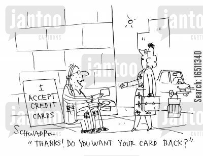accepting cartoon humor: I accept credit cards: 'Thanks! Do you want your card back?'