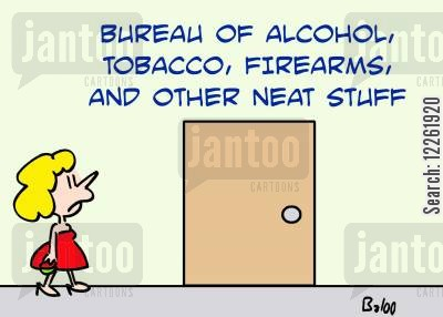 government departments cartoon humor: Bureau of alcohol, tobacco, firearms and other neat stuff.