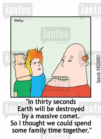 comet cartoon humor: 'In thirty seconds Earth will be destroyed by a massive comet. So I thought we could spend some family time together.'
