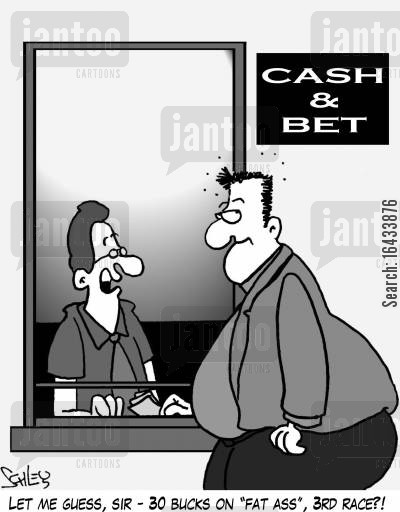 betted cartoon humor: 'Let me guess, sir - 30 bucks on 'Fat Ass', 3rd race?'