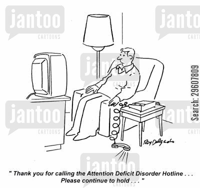 add cartoon humor: 'Thank you for calling the Attention Deficit Disorder Hotline... Please continue to hold.'
