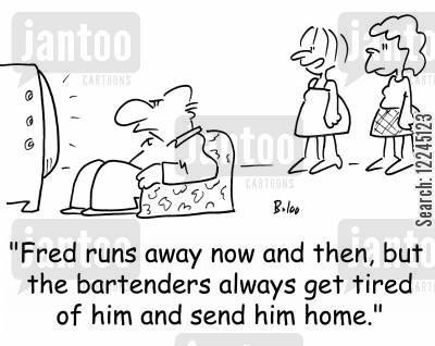 sent home cartoon humor: 'Fred runs away now and then, but the bartenders always get tired of him and send him home.'