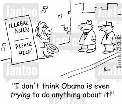 illegal aliens cartoon humor: ILLEGAL ALIEN, PLEASE HELP!, 'I don't think Obama is even TRYING to do anything about it!'