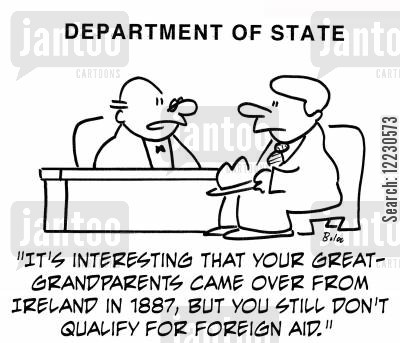 department of state cartoon humor: 'It's interesting that your great-grandparents came over from Ireland in 1887, but you still don't qualify for foreign aid.'