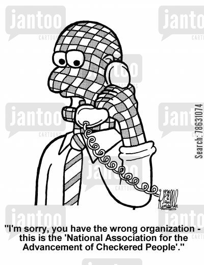 prejudices cartoon humor: 'I'm sorry, you have the wrong organization - this is the 'National Association for the Advancement of Checkered People'.'