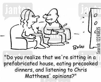 political opinion cartoon humor: 'Do you realize that we're sitting in a prefabricated house, eating precooked dinners, and listening to Chris Matthews' opinions?'