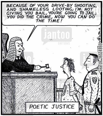 rhyme cartoon humor: Judge: 'Because of your Drive-by shooting,and shameless Looting; I'm not giving you Bail,you're going to Jail; You did the Crime,now you can do the Time!' Poetic Justice A rhyming Judge