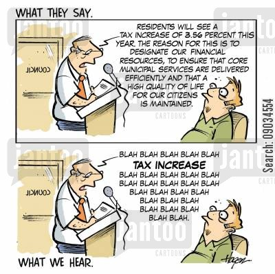 government policy cartoon humor: 'Residents will see a tax increase of 3.56 percent this year, the reason for this it to designate our financial resources, to ensure that core municipal services are delivered efficiently and that a high quality of life for our citizens is maintained,.'