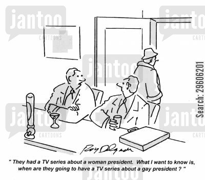 discriminate cartoon humor: 'They had a TV series about a woman president. What I want to know is, when are they going to have a TV series about a gay president?'