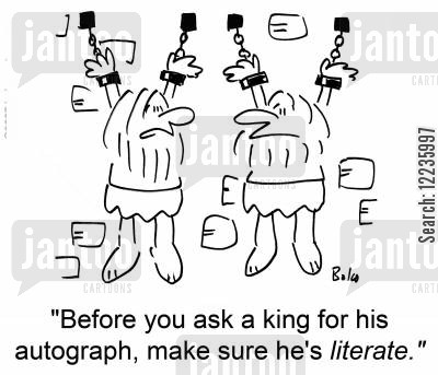 illeterate cartoon humor: 'Before you ask a king for his autograph, make sure he's literate.'