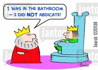 abdicates cartoon humor: 'I was in the bathroom -- I did NOT abdicate!'