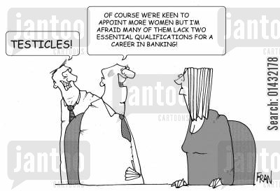 sexual discrimination cartoon humor: Of course we were keen to appoint more women but I'm afraid many of them lack two essential qualifications for a career in banking.... Testicles!
