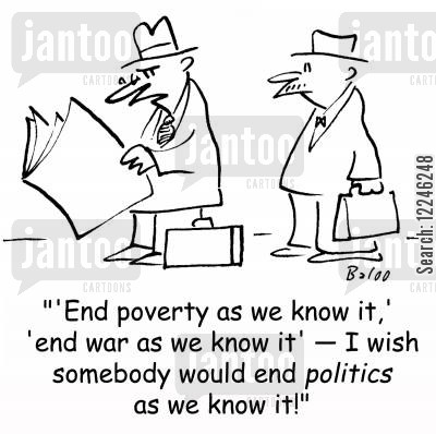 know cartoon humor: ''End poverty as we know it,' 'end war as we know it' -- I wish somebody would end politics as we know it!'