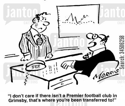 grimsby football team cartoon humor: 'I don't care if there isn't a Premiership football club in Grimsby, that's where you've been transferred to!'