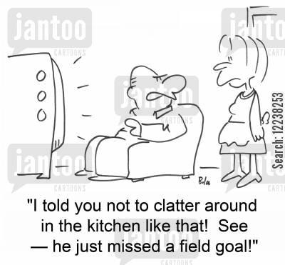 clatter cartoon humor: 'I told you not to clatter around in the kitchen like that! See â€--he just missed a field goal!'