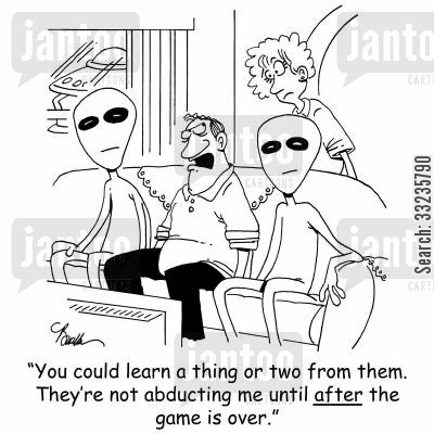 alien abductions cartoon humor: 'You could learn a thing or two from them. They're not abducting me until after the game is over.'