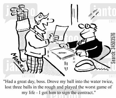 pretence cartoon humor: Had a great day, boss. Drove my ball into the water twice, lost three balls in the rough, and played the worse game in my life - I got him to sign the contract.