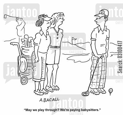 play through cartoon humor: 'May we play through? We're paying babysitters.'