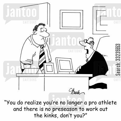 preseason training cartoon humor: 'You do realize you're no longer a pro athlete and there is no preseason to work out the kinks, don't you?'