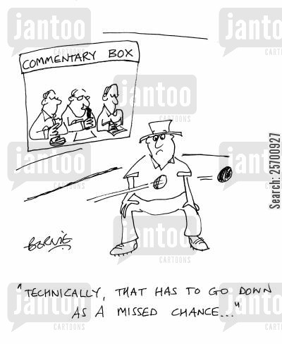 commentator cartoon humor: 'Technically, that has to go down as a missed chance...'