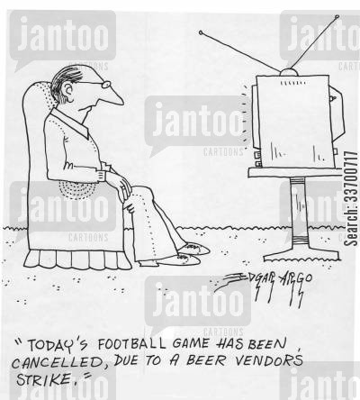 canceled cartoon humor: 'Today's football game has been cancelled, due to a beer vendor's strike.'