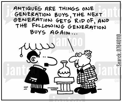 antiquity cartoon humor: 'Antiques are things one generation buys, the next generation gets rid of, and the following generation buys again.'