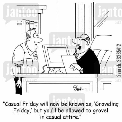 fridays cartoon humor: 'CasualFriday will now be known as, 'Groveling Friday,' but you'll be allowed to grovel in casual attire.'