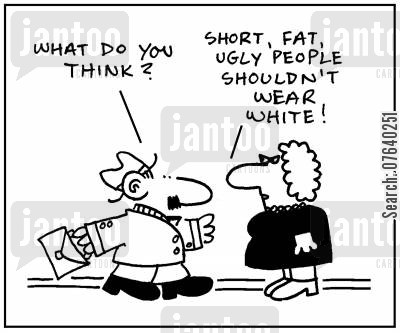 fashion advise cartoon humor: 'What do you think?' - 'Short, fat ugly people shouldn't wear white.'