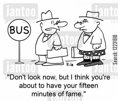 infamous cartoon humor: 'Don't look now, but I think you're about to have your fifteen minutes of fame.'