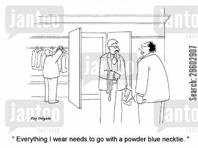 demand cartoon humor: 'Everything I wear needs to go with a powder blue necktie.'