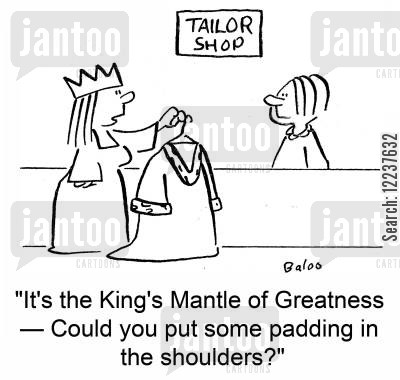 gown cartoon humor: 'It's the King's Mantle of Greatness -- Could you put some padding in the shoulders?'
