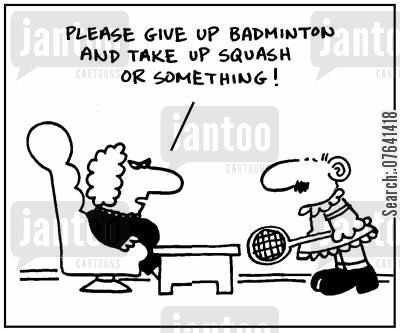 badminton cartoon humor: 'Please give up badminton and take up squash or something.'
