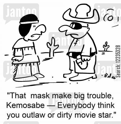 masked man cartoon humor: 'That mask make big trouble, Kemosabe -- everybody think you outlaw or dirty movie star,'