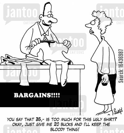 clothing shop cartoon humor: 'You say that 35,- is too much for this ugly shirt? Okay, just give me 20 bucks and I'll keep the bloody thing!'