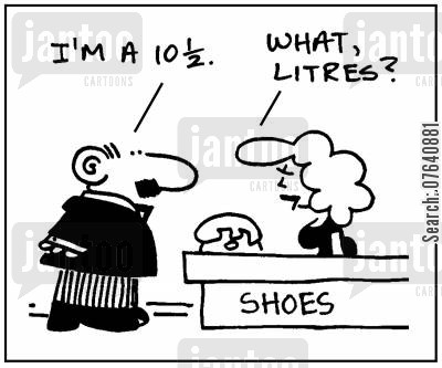 foot size cartoon humor: 'I'm a 10 12.' - 'What, litres?'