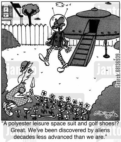 tacky cartoon humor: 'A polyester leisure space suit and golf shoes!? Great. We've been discovered by aliens decades less advanced than we are.'