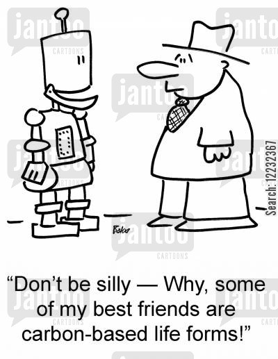 life forms cartoon humor: 'Don't be silly — Why, some of my best friends are carbon-based life forms!'