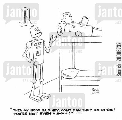 robotic person cartoon humor: 'Then, my boss said, 'hey, what can they do to you? You're not even Human.'
