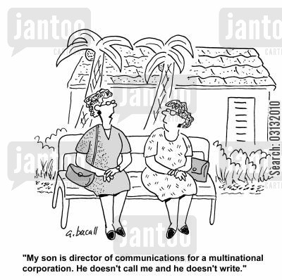 keeping in touch cartoon humor: My son is a director of communications for a multinational corporation. He doesn't call me and he doesn't write.