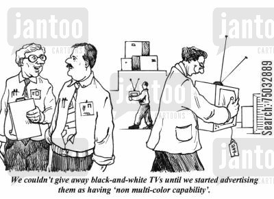 ploys cartoon humor: 'We couldn't give away black-and-white TVs until we started advertising them as having 'non multi-color capability'.'