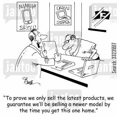 latest products cartoon humor: 'To prove we only sell the latest products, we guarantee we'll be selling a new model by the time you get this one home.'