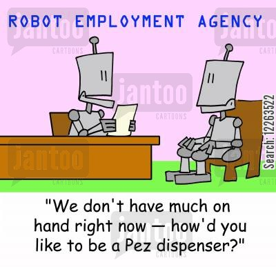 ideal job cartoon humor: ROBOT EMPLOYMENT AGENCY, 'We don't have much on hand right now --how'd you like to be a Pez dispenser?'
