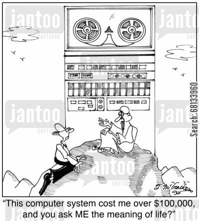 main frame cartoon humor: 'This computer system cost me over $200,000, and you ask ME the meaning of life?'