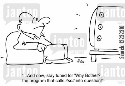 daytime television cartoon humor: '...And now stay tuned for 'Why Bother?', the program that calls itself into question!'