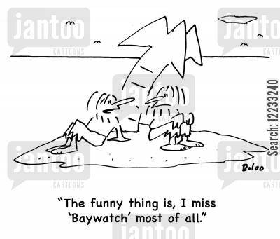 baywatch cartoon humor: 'The funny thing is, I miss 'Baywatch' most of all.'