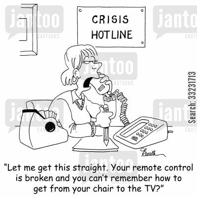 crisis hotline cartoon humor: 'Let me get this stright. Your remote control is broken and you can't remember how to get from your chair to the TV?'